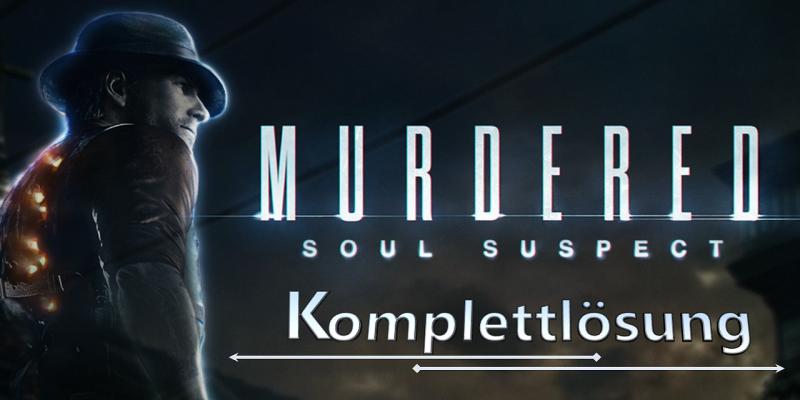 murdered soul suspect spiel tipps komplettloesung alle faelle geloest fundorte aller artefakte